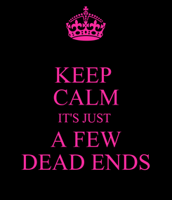 Poster: KEEP  CALM IT'S JUST  A FEW DEAD ENDS
