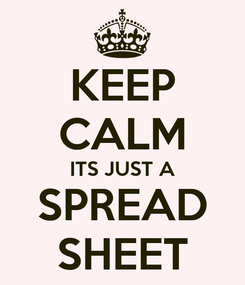 Poster: KEEP CALM ITS JUST A SPREAD SHEET