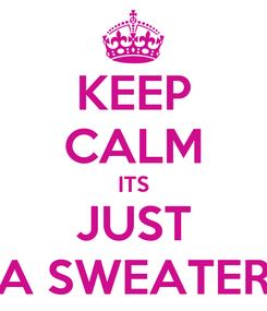 Poster: KEEP CALM ITS JUST A SWEATER