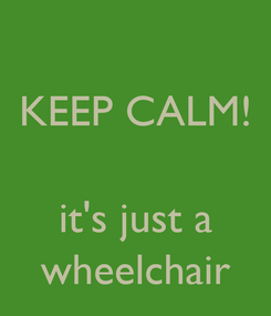 Poster: KEEP CALM!   it's just a wheelchair
