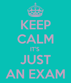 Poster: KEEP CALM IT'S  JUST AN EXAM