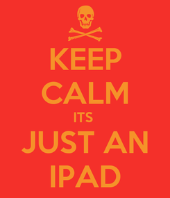 Poster: KEEP CALM ITS  JUST AN IPAD
