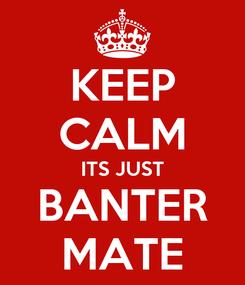 Poster: KEEP CALM ITS JUST BANTER MATE
