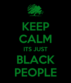 Poster: KEEP CALM ITS JUST BLACK PEOPLE