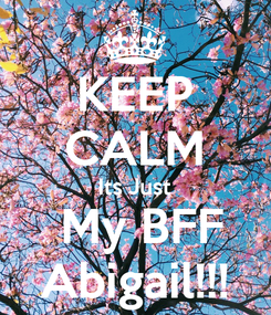 Poster: KEEP CALM Its Just  My BFF  Abigail!!!