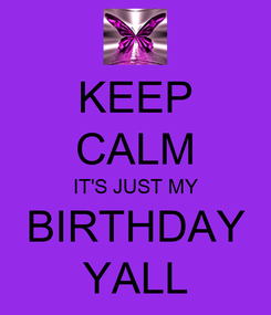 Poster: KEEP CALM IT'S JUST MY BIRTHDAY YALL