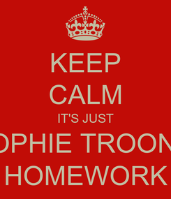 Poster: KEEP CALM IT'S JUST SOPHIE TROON'S HOMEWORK