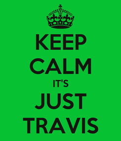 Poster: KEEP CALM IT'S JUST TRAVIS