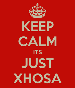 Poster: KEEP CALM ITS JUST XHOSA
