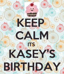 Poster: KEEP  CALM ITS  KASEY'S BIRTHDAY
