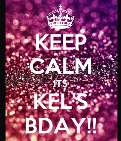 Poster: KEEP CALM ITS KEL'S BDAY!!