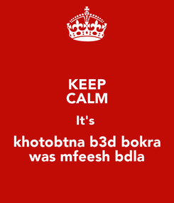 Poster: KEEP CALM It's  khotobtna b3d bokra was mfeesh bdla