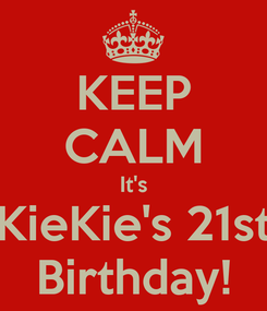 Poster: KEEP CALM It's KieKie's 21st Birthday!