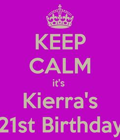Poster: KEEP CALM it's  Kierra's 21st Birthday