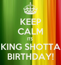 Poster: KEEP CALM ITS  KING SHOTTA BIRTHDAY!