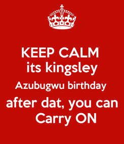 Poster: KEEP CALM  its kingsley Azubugwu birthday   after dat, you can    Carry ON
