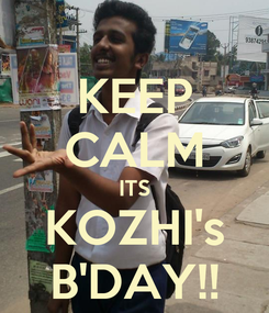 Poster: KEEP CALM ITS KOZHI's B'DAY!!