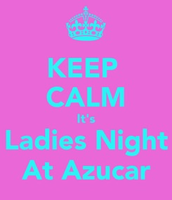 Poster: KEEP  CALM It's Ladies Night  At Azucar