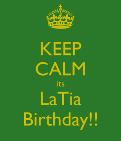 Poster: KEEP CALM its LaTia Birthday!!