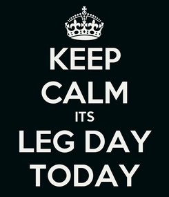 Poster: KEEP CALM ITS LEG DAY TODAY
