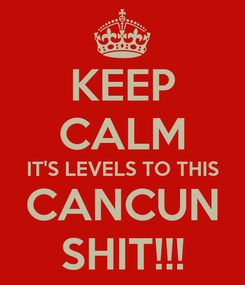 Poster: KEEP CALM IT'S LEVELS TO THIS CANCUN SHIT!!!