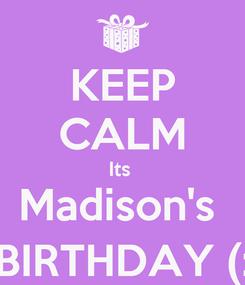 Poster: KEEP CALM Its  Madison's  BIRTHDAY (: