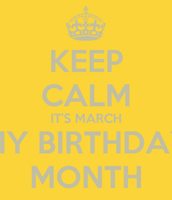Poster: KEEP CALM IT'S MARCH MY BIRTHDAY MONTH