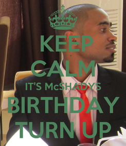 Poster:  KEEP CALM IT'S McSHADYS BIRTHDAY TURN UP
