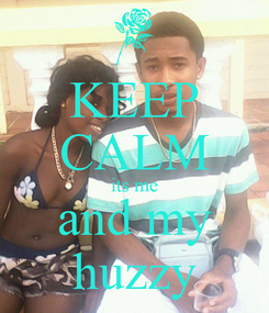 Poster: KEEP CALM its me and my huzzy