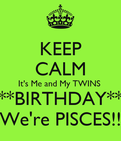 Poster: KEEP CALM It's Me and My TWINS  **BIRTHDAY** We're PISCES!!