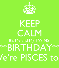 Poster: KEEP CALM It's Me and My TWINS  **BIRTHDAY** We're PISCES too!
