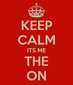 Poster: KEEP CALM ITS ME THE ON