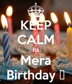 Poster: KEEP CALM Its Mera Birthday 😘