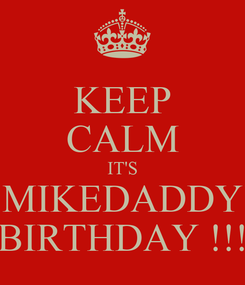 Poster: KEEP CALM IT'S MIKEDADDY BIRTHDAY !!!