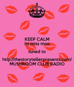 Poster: KEEP CALM its miss moo tuned to http://thestorytellerpresents.com/ MUSHROOM CLUB RADIO