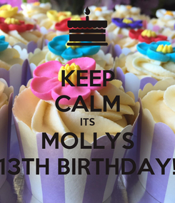 Poster: KEEP CALM ITS MOLLYS 13TH BIRTHDAY!