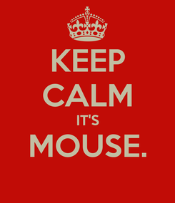 Poster: KEEP CALM IT'S MOUSE.