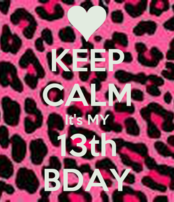 Poster: KEEP CALM It's MY 13th BDAY