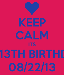 Poster: KEEP CALM ITS MY 13TH BIRTHDAY 08/22/13