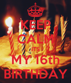 Poster: KEEP CALM ITS MY 16th BIRTHDAY