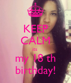 Poster: KEEP CALM its  my 18 th birthday!