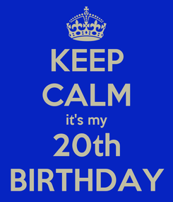 Poster: KEEP CALM it's my 20th BIRTHDAY