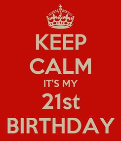 Poster: KEEP CALM IT'S MY 21st BIRTHDAY