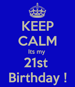 Poster: KEEP CALM Its my  21st  Birthday !