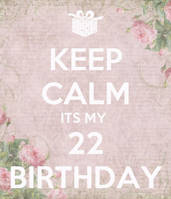 Poster: KEEP CALM ITS MY  22 BIRTHDAY