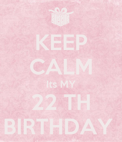 Poster: KEEP CALM Its MY  22 TH  BIRTHDAY