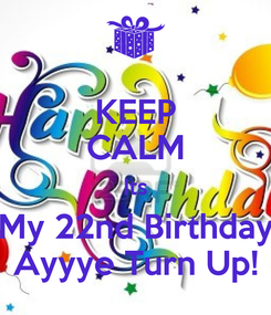 Poster: KEEP CALM Its My 22nd Birthday Ayyye Turn Up!