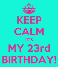 Poster: KEEP CALM IT'S MY 23rd BIRTHDAY!