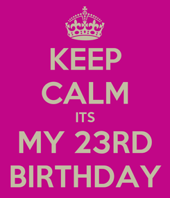 Poster: KEEP CALM ITS MY 23RD BIRTHDAY