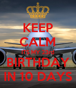 Poster: KEEP CALM ITS MY 23rd  BIRTHDAY  IN 10 DAYS